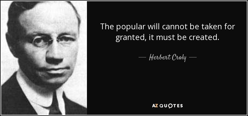 The popular will cannot be taken for granted, it must be created. - Herbert Croly