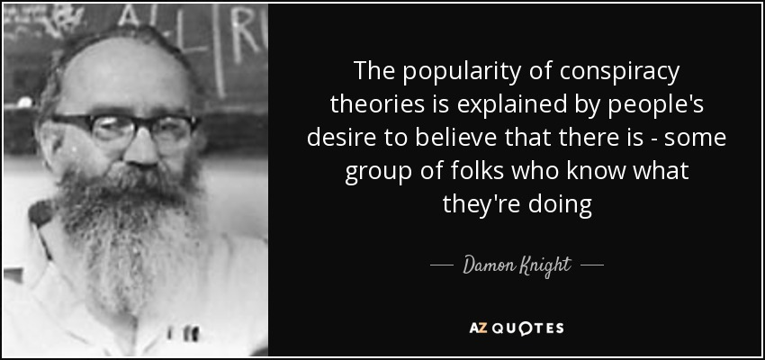 The popularity of conspiracy theories is explained by people's desire to believe that there is - some group of folks who know what they're doing - Damon Knight