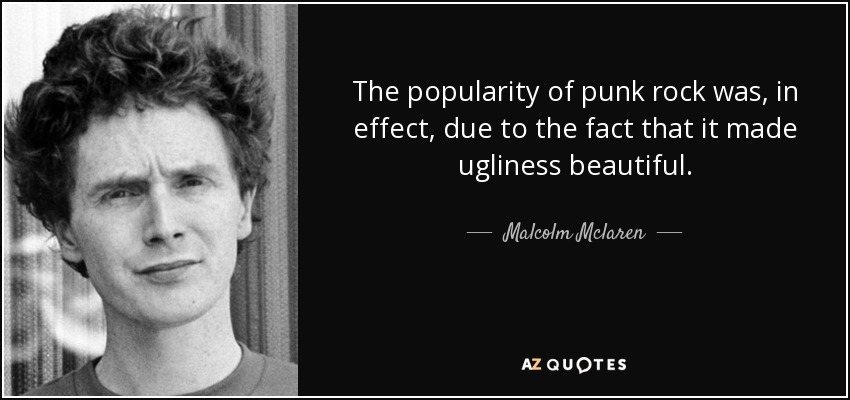 The popularity of punk rock was, in effect, due to the fact that it made ugliness beautiful. - Malcolm Mclaren