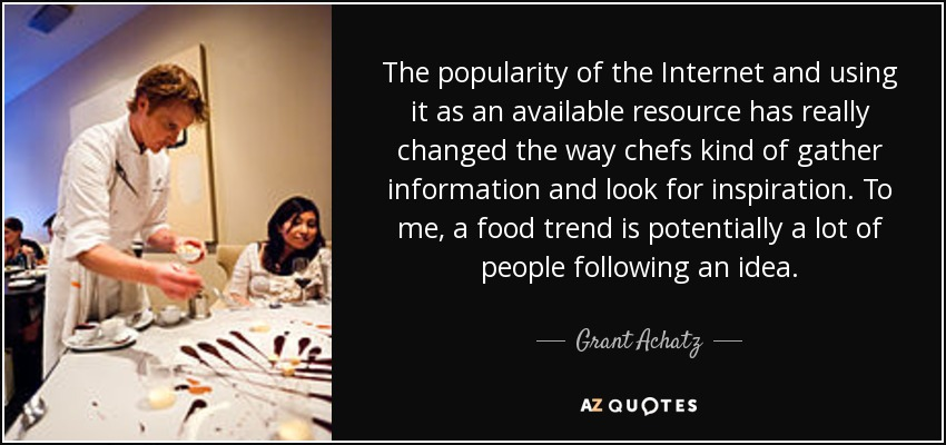 The popularity of the Internet and using it as an available resource has really changed the way chefs kind of gather information and look for inspiration. To me, a food trend is potentially a lot of people following an idea. - Grant Achatz