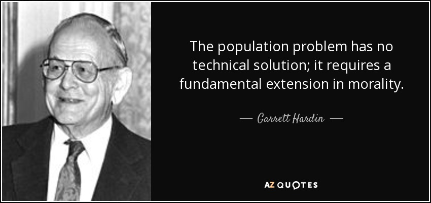 The population problem has no technical solution; it requires a fundamental extension in morality. - Garrett Hardin