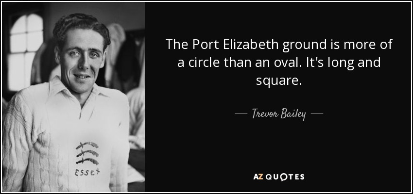 The Port Elizabeth ground is more of a circle than an oval. It's long and square. - Trevor Bailey