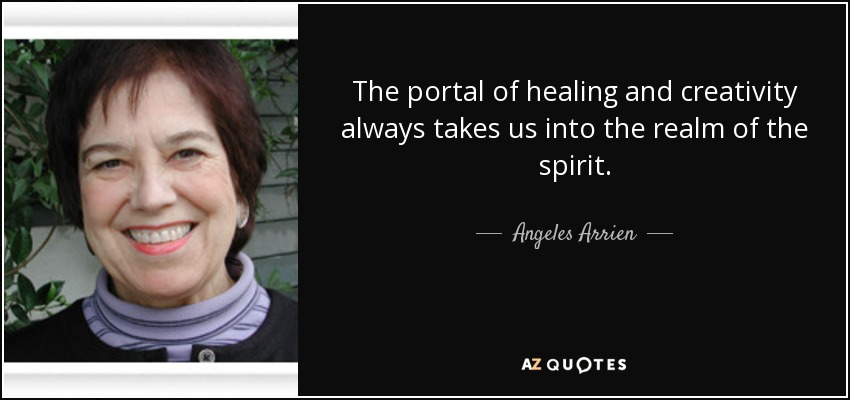The portal of healing and creativity always takes us into the realm of the spirit. - Angeles Arrien