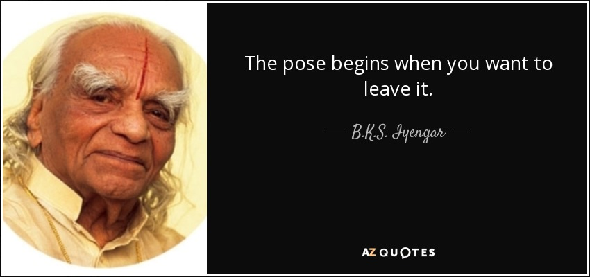 The pose begins when you want to leave it. - B.K.S. Iyengar