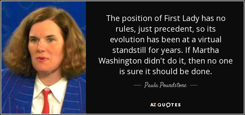 The position of First Lady has no rules, just precedent, so its evolution has been at a virtual standstill for years. If Martha Washington didn't do it, then no one is sure it should be done. - Paula Poundstone
