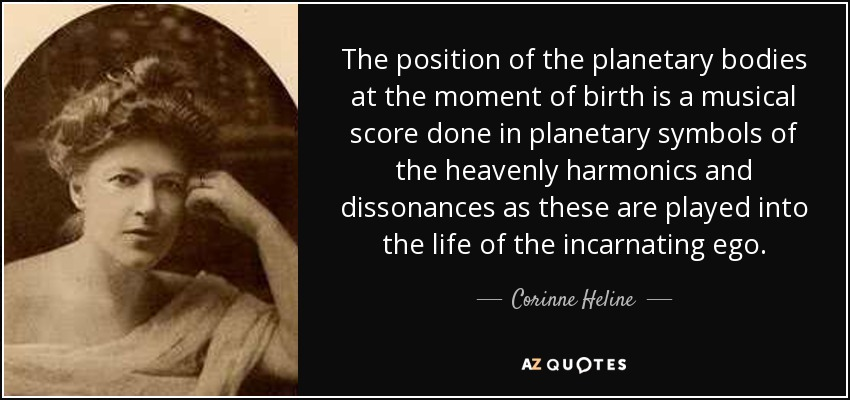 The position of the planetary bodies at the moment of birth is a musical score done in planetary symbols of the heavenly harmonics and dissonances as these are played into the life of the incarnating ego. - Corinne Heline