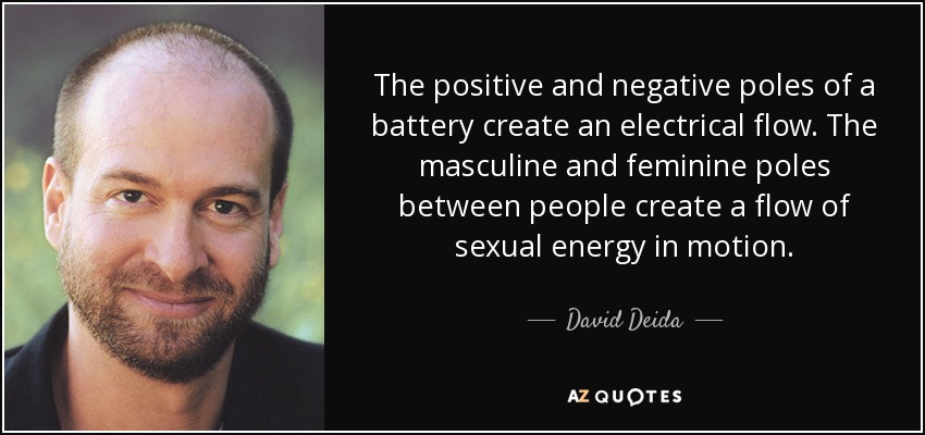 The positive and negative poles of a battery create an electrical flow. The masculine and feminine poles between people create a flow of sexual energy in motion. - David Deida