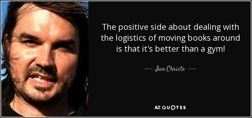 The positive side about dealing with the logistics of moving books around is that it's better than a gym! - Ian Christe