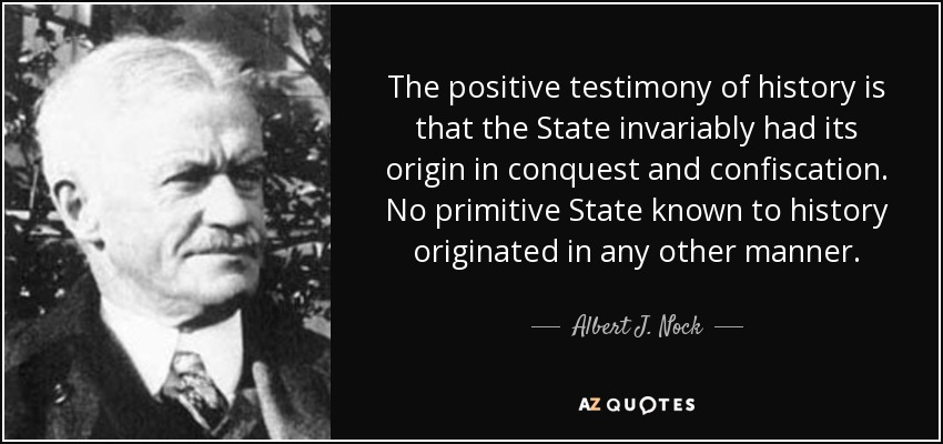 The positive testimony of history is that the State invariably had its origin in conquest and confiscation. No primitive State known to history originated in any other manner. - Albert J. Nock