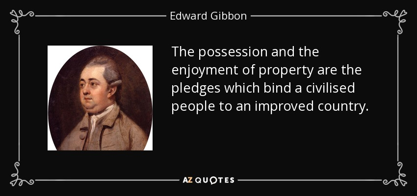 The possession and the enjoyment of property are the pledges which bind a civilised people to an improved country. - Edward Gibbon