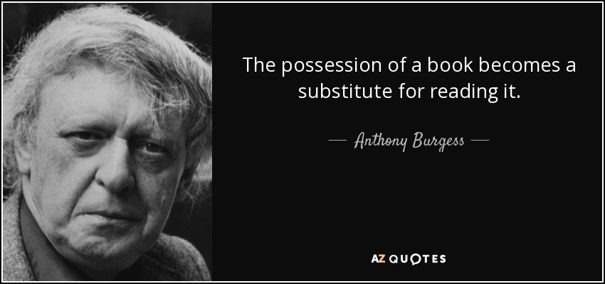 The possession of a book becomes a substitute for reading it. - Anthony Burgess