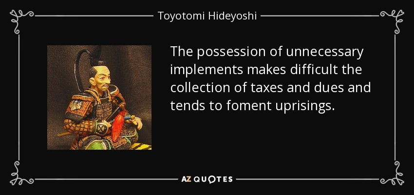 The possession of unnecessary implements makes difficult the collection of taxes and dues and tends to foment uprisings. - Toyotomi Hideyoshi