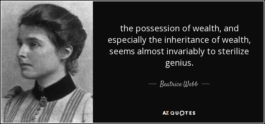 the possession of wealth, and especially the inheritance of wealth, seems almost invariably to sterilize genius. - Beatrice Webb