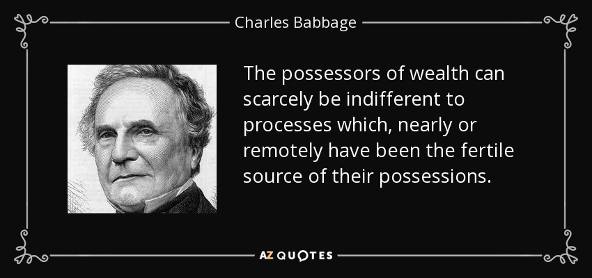 The possessors of wealth can scarcely be indifferent to processes which, nearly or remotely have been the fertile source of their possessions. - Charles Babbage