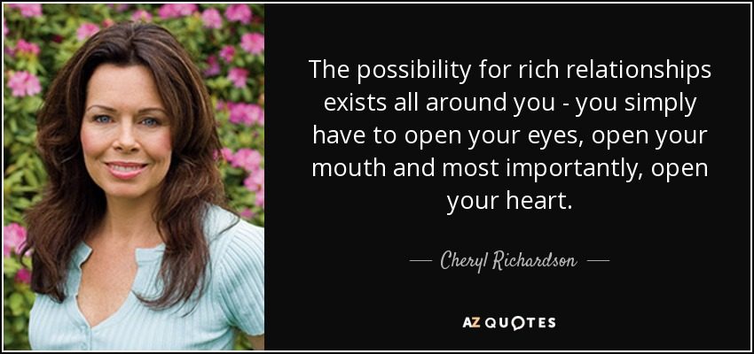 The possibility for rich relationships exists all around you - you simply have to open your eyes, open your mouth and most importantly, open your heart. - Cheryl Richardson