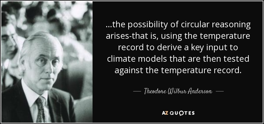 ...the possibility of circular reasoning arises-that is, using the temperature record to derive a key input to climate models that are then tested against the temperature record. - Theodore Wilbur Anderson
