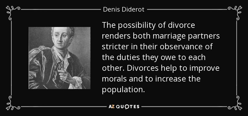 The possibility of divorce renders both marriage partners stricter in their observance of the duties they owe to each other. Divorces help to improve morals and to increase the population. - Denis Diderot