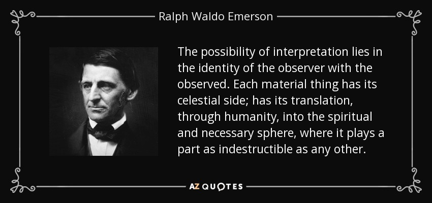The possibility of interpretation lies in the identity of the observer with the observed. Each material thing has its celestial side; has its translation, through humanity, into the spiritual and necessary sphere, where it plays a part as indestructible as any other. - Ralph Waldo Emerson