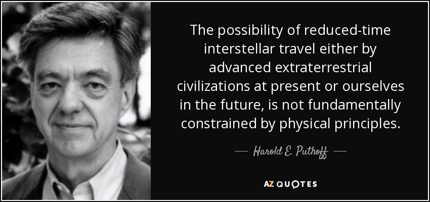 The possibility of reduced-time interstellar travel either by advanced extraterrestrial civilizations at present or ourselves in the future, is not fundamentally constrained by physical principles. - Harold E. Puthoff