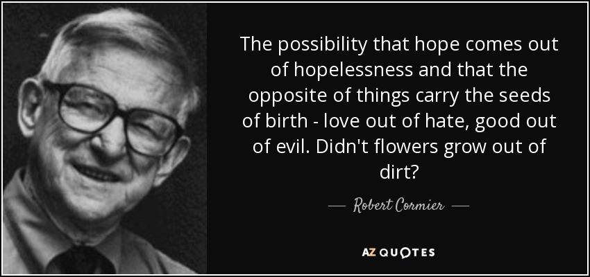 The possibility that hope comes out of hopelessness and that the opposite of things carry the seeds of birth - love out of hate, good out of evil. Didn't flowers grow out of dirt? - Robert Cormier