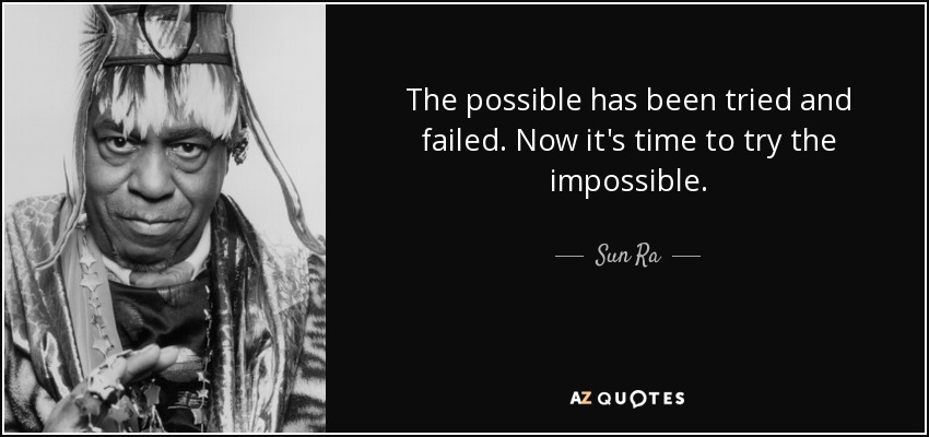 The possible has been tried and failed. Now it's time to try the impossible. - Sun Ra