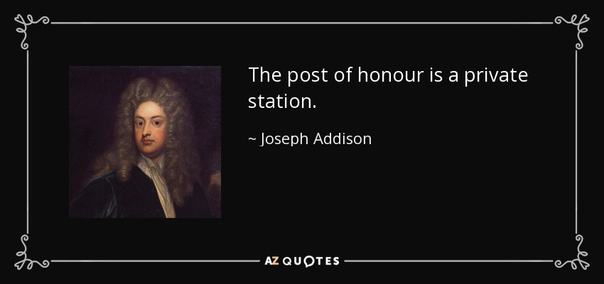 The post of honour is a private station. - Joseph Addison