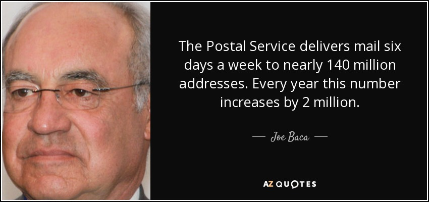 The Postal Service delivers mail six days a week to nearly 140 million addresses. Every year this number increases by 2 million. - Joe Baca