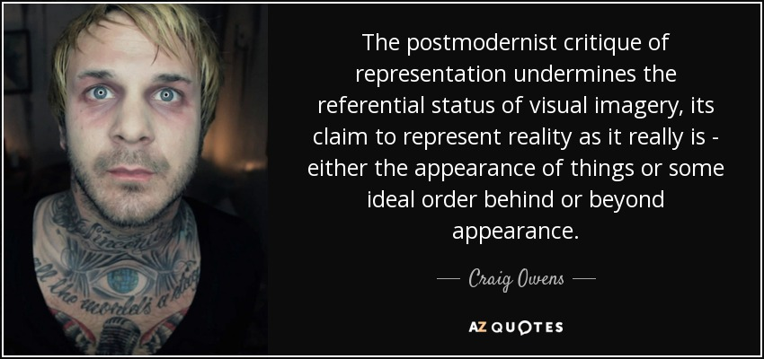The postmodernist critique of representation undermines the referential status of visual imagery, its claim to represent reality as it really is - either the appearance of things or some ideal order behind or beyond appearance. - Craig Owens
