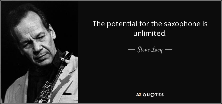 The potential for the saxophone is unlimited. - Steve Lacy
