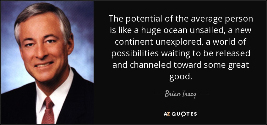 The potential of the average person is like a huge ocean unsailed, a new continent unexplored, a world of possibilities waiting to be released and channeled toward some great good. - Brian Tracy