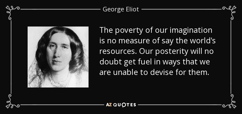 The poverty of our imagination is no measure of say the world's resources. Our posterity will no doubt get fuel in ways that we are unable to devise for them. - George Eliot