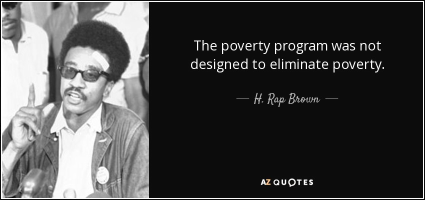 The poverty program was not designed to eliminate poverty. - H. Rap Brown