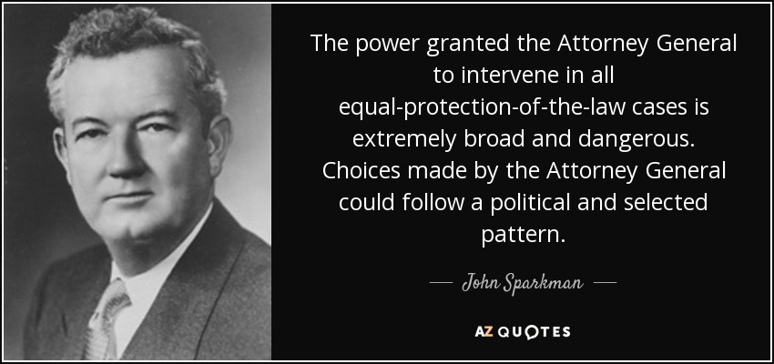 The power granted the Attorney General to intervene in all equal-protection-of-the-law cases is extremely broad and dangerous. Choices made by the Attorney General could follow a political and selected pattern. - John Sparkman