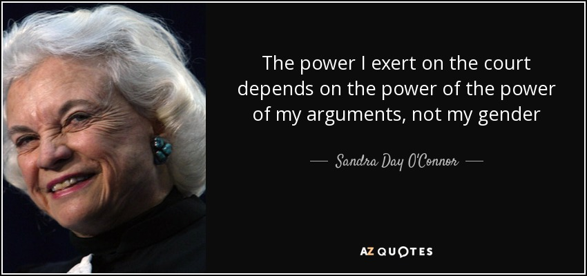 The power I exert on the court depends on the power of the power of my arguments, not my gender - Sandra Day O'Connor