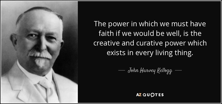 The power in which we must have faith if we would be well, is the creative and curative power which exists in every living thing. - John Harvey Kellogg