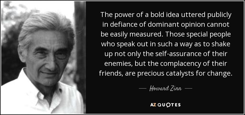 The power of a bold idea uttered publicly in defiance of dominant opinion cannot be easily measured. Those special people who speak out in such a way as to shake up not only the self-assurance of their enemies, but the complacency of their friends, are precious catalysts for change. - Howard Zinn