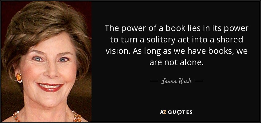 The power of a book lies in its power to turn a solitary act into a shared vision. As long as we have books, we are not alone. - Laura Bush