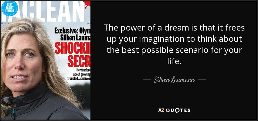 The power of a dream is that it frees up your imagination to think about the best possible scenario for your life. - Silken Laumann