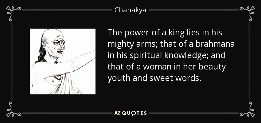 The power of a king lies in his mighty arms; that of a brahmana in his spiritual knowledge; and that of a woman in her beauty youth and sweet words. - Chanakya