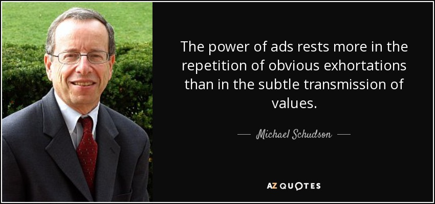 The power of ads rests more in the repetition of obvious exhortations than in the subtle transmission of values. - Michael Schudson