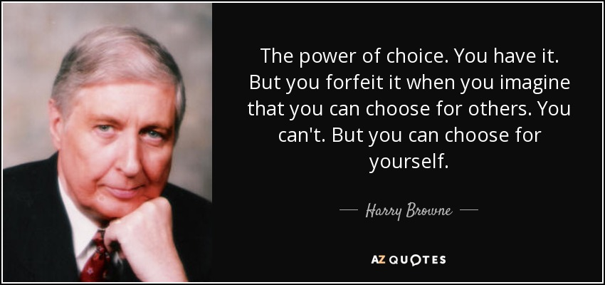 The power of choice. You have it. But you forfeit it when you imagine that you can choose for others. You can't. But you can choose for yourself... - Harry Browne