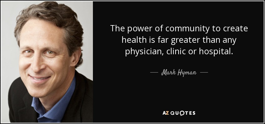 The power of community to create health is far greater than any physician, clinic or hospital. - Mark Hyman, M.D.