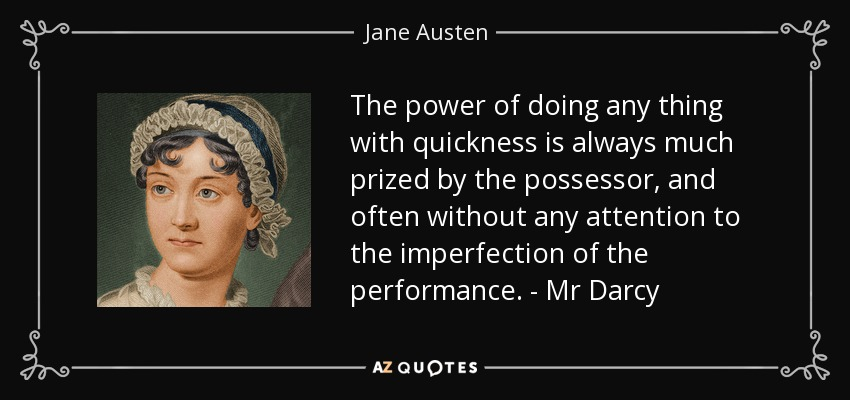 The power of doing any thing with quickness is always much prized by the possessor, and often without any attention to the imperfection of the performance. - Mr Darcy - Jane Austen