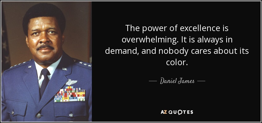 The power of excellence is overwhelming. It is always in demand, and nobody cares about its color. - Daniel James, Jr.