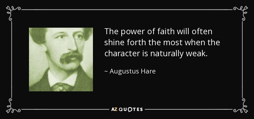 The power of faith will often shine forth the most when the character is naturally weak. - Augustus Hare