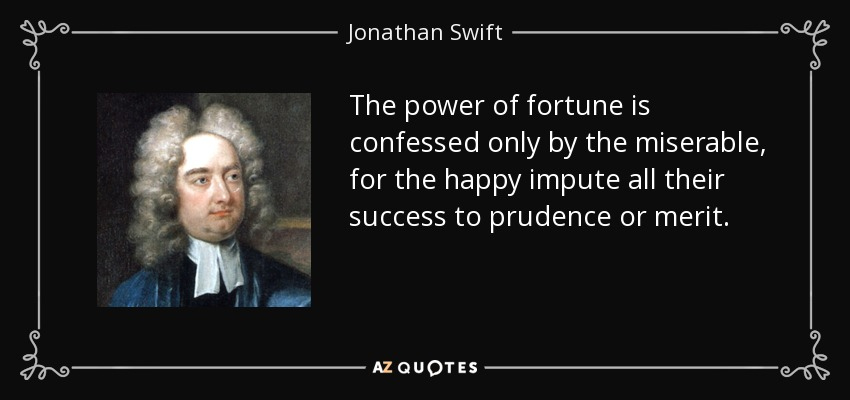 The power of fortune is confessed only by the miserable, for the happy impute all their success to prudence or merit. - Jonathan Swift