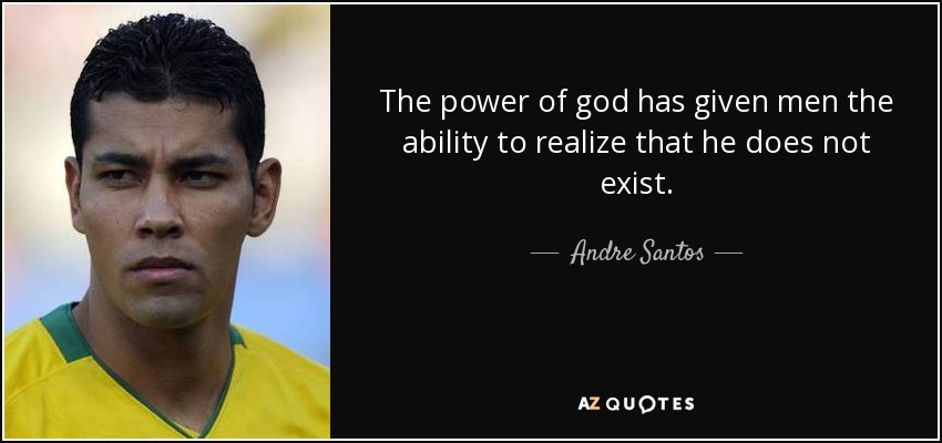 The power of god has given men the ability to realize that he does not exist. - Andre Santos