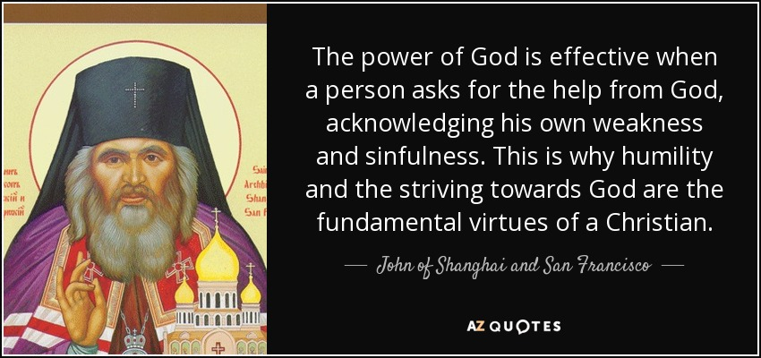 The power of God is effective when a person asks for the help from God, acknowledging his own weakness and sinfulness. This is why humility and the striving towards God are the fundamental virtues of a Christian. - John of Shanghai and San Francisco