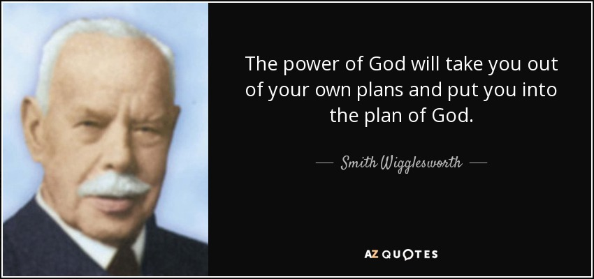 The power of God will take you out of your own plans and put you into the plan of God. - Smith Wigglesworth