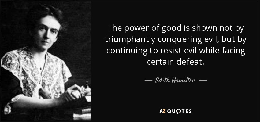 The power of good is shown not by triumphantly conquering evil, but by continuing to resist evil while facing certain defeat. - Edith Hamilton